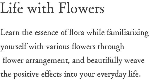 Life with Flowers Learn the essence of flora while familiarizing yourself with various flowers through flower arrangement, and beautifully weave the positive effects into your everyday life.
